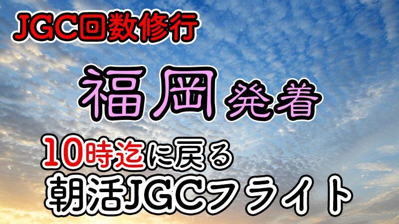日帰りJGC回数修行 朝活福岡until10